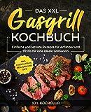 Das XXL Gasgrill Kochbuch: Einfache und leckere Rezepte für Anfänger und Profis für eine ideale Grillsaison inkl. Fleisch, Fisch, Beilagen und Dips